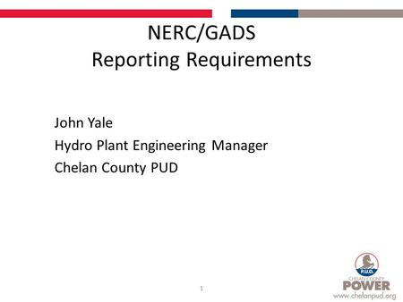 NERC/GADS Reporting Requirements John Yale Hydro Plant Engineering Manager Chelan County PUD 1.