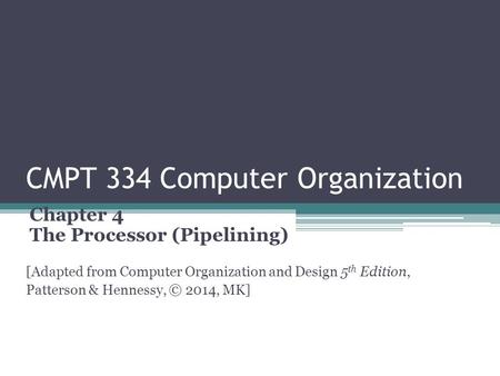 CMPT 334 Computer Organization Chapter 4 The Processor (Pipelining) [Adapted from Computer Organization and Design 5 th Edition, Patterson & Hennessy,