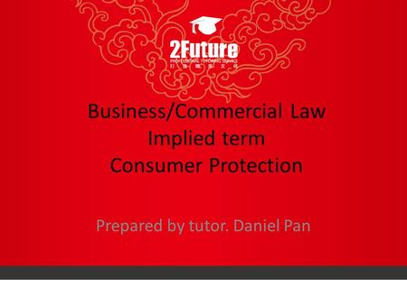 Business/Commercial Law Implied term Consumer Protection Prepared by tutor. Daniel Pan.
