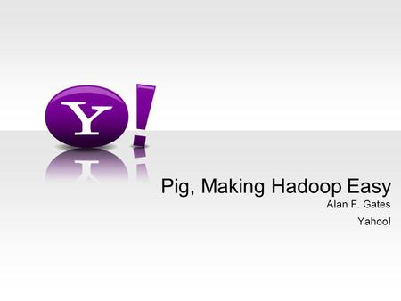 Alan F. Gates Yahoo! Pig, Making Hadoop Easy. - 2 - Who Am I? Pig committer Hadoop PMC Member An architect in Yahoo! grid team Or, as one coworker put.