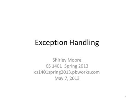 Exception Handling Shirley Moore CS 1401 Spring 2013 cs1401spring2013.pbworks.com May 7, 2013 1.