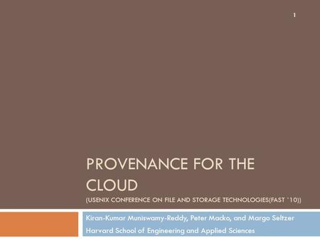 PROVENANCE FOR THE CLOUD (USENIX CONFERENCE ON FILE AND STORAGE TECHNOLOGIES(FAST `10)) Kiran-Kumar Muniswamy-Reddy, Peter Macko, and Margo Seltzer Harvard.