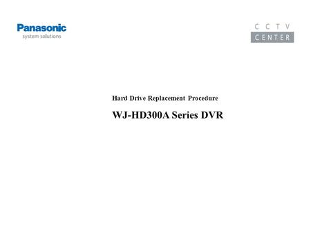Training Course on the WJ-HD300A Series DVR Hard Drive Replacement Procedure WJ-HD300A Series DVR.