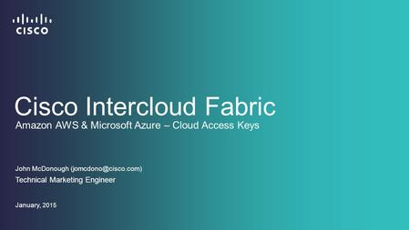 Cisco Intercloud Fabric John McDonough Technical Marketing Engineer January, 2015 Amazon AWS & Microsoft Azure – Cloud Access Keys.