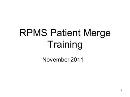 1 1 RPMS Patient Merge Training November 2011. 2 Agenda Why are we doing Patient Merge? Process and terminology overview Software walk-through Other processes.