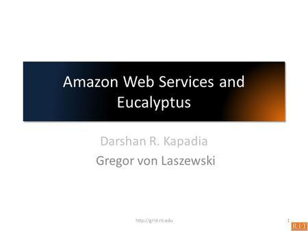 Amazon Web Services and Eucalyptus Darshan R. Kapadia Gregor von Laszewski 1http://grid.rit.edu.