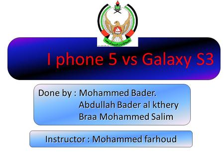 I phone 5 vs Galaxy S3 Done by : Mohammed Bader. Abdullah Bader al kthery Abdullah Bader al kthery Braa Mohammed Salim Braa Mohammed Salim Instructor.
