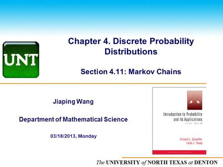 The UNIVERSITY of NORTH CAROLINA at CHAPEL HILL Chapter 4. Discrete Probability Distributions Section 4.11: Markov Chains Jiaping Wang Department of Mathematical.