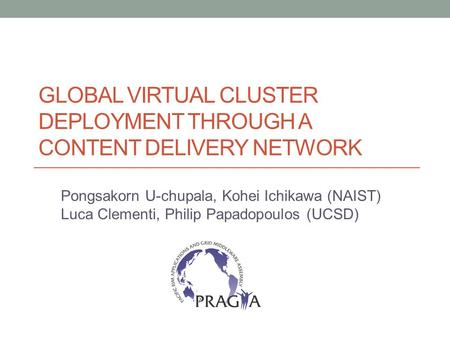 GLOBAL VIRTUAL CLUSTER DEPLOYMENT THROUGH A CONTENT DELIVERY NETWORK Pongsakorn U-chupala, Kohei Ichikawa (NAIST) Luca Clementi, Philip Papadopoulos (UCSD)