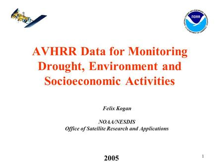 1 2005 AVHRR Data for Monitoring Drought, Environment and Socioeconomic Activities Felix Kogan NOAA/NESDIS Office of Satellite Research and Applications.
