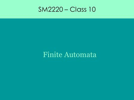 SM2220 – Class 10 Finite Automata. SM2220 – Class 10 Finite Automata Computation theory Formal language.