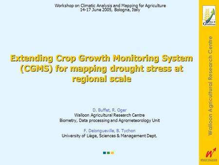 Walloon Agricultural Research Centre Extending Crop Growth Monitoring System (CGMS) for mapping drought stress at regional scale D. Buffet, R. Oger Walloon.