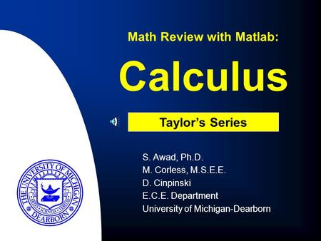 Calculus S. Awad, Ph.D. M. Corless, M.S.E.E. D. Cinpinski E.C.E. Department University of Michigan-Dearborn Math Review with Matlab: Taylor's Series.