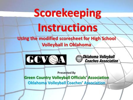 Presented By Green Country Volleyball Officials' Association Oklahoma Volleyball Coaches' Association Scorekeeping Instructions Using the modified scoresheet.