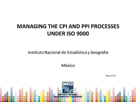MANAGING THE CPI AND PPI PROCESSES UNDER ISO 9000 Instituto Nacional de Estadística y Geografía México May 2014.