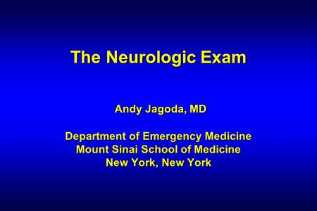 The Neurologic Exam Andy Jagoda, MD Department of Emergency Medicine Mount Sinai School of Medicine New York, New York 1 1 1 1.