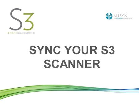 SYNC YOUR S3 SCANNER. To sync your Scanner means: Sending the data of the scans you made from your Scanner to the worldwide Nu Skin server. Benefits: