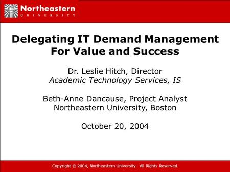 Copyright © 2004, Northeastern University. All Rights Reserved. Delegating IT Demand Management For Value and Success Dr. Leslie Hitch, Director Academic.