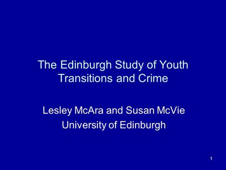 1 The Edinburgh Study of Youth Transitions and Crime Lesley McAra and Susan McVie University of Edinburgh.
