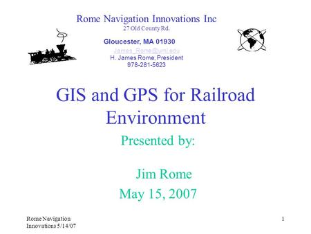 Rome Navigation Innovations 5/14/07 1 GIS and GPS for Railroad Environment Presented by: Jim Rome May 15, 2007 Rome Navigation Innovations Inc 27 Old County.