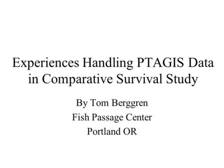 Experiences Handling PTAGIS Data in Comparative Survival Study By Tom Berggren Fish Passage Center Portland OR.