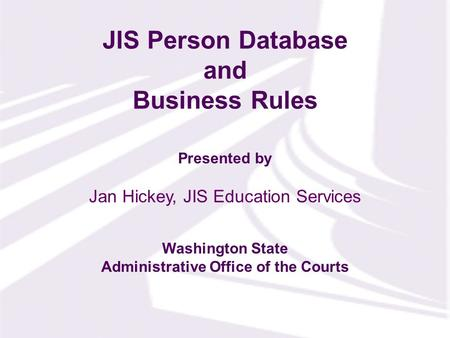 Presented by Washington State Administrative Office of the Courts JIS Person Database and Business Rules Jan Hickey, JIS Education Services.