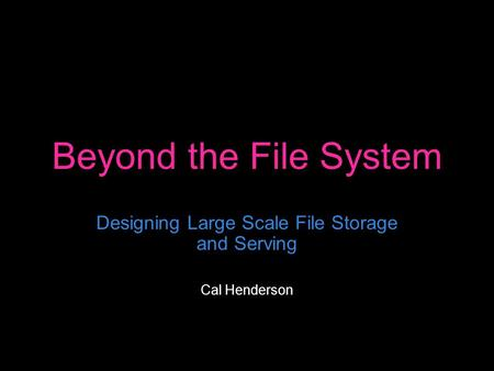 Beyond the File System Designing Large Scale File Storage and Serving Cal Henderson.