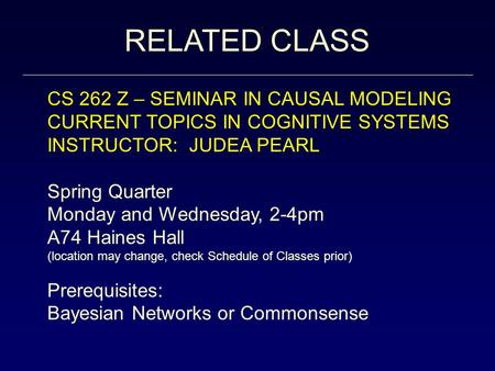 RELATED CLASS CS 262 Z – SEMINAR IN CAUSAL MODELING CURRENT TOPICS IN COGNITIVE SYSTEMS INSTRUCTOR: JUDEA PEARL Spring Quarter Monday and Wednesday, 2-4pm.