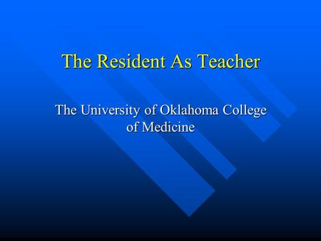 The Resident As Teacher The University of Oklahoma College of Medicine.