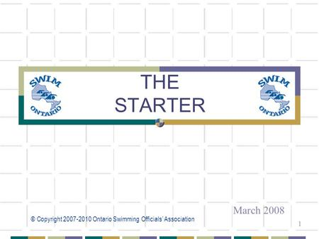 © Copyright 2007-2010 Ontario Swimming Officials' Association 1 THE STARTER March 2008.