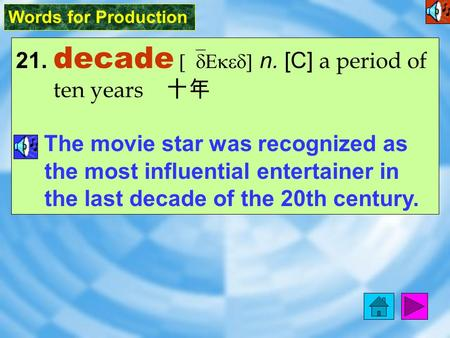 Words for Production 21. decade [`dEked] n. [C] a period of ten years 十年 The movie star was recognized as the most influential entertainer in the last.