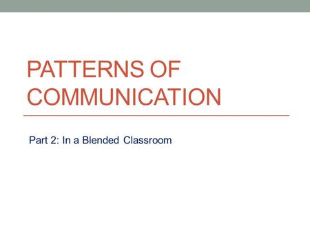 PATTERNS OF COMMUNICATION Part 2: In a Blended Classroom.
