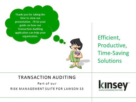 Efficient, Productive, Time-Saving Solutions TRANSACTION AUDITING Part of our RISK MANAGEMENT SUITE FOR LAWSON S3 Thank you for taking the time to view.