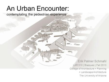 An Urban Encounter: contemplating the pedestrian experience Erik Palmer Schmahl LAR 510 | Blazquez | Fall 2013 College of Architecture + Planning + Landscape.