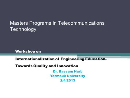 Masters Programs in Telecommunications Technology Workshop on Internationalization of Engineering Education- Towards Quality and Innovation Dr. Bassam.