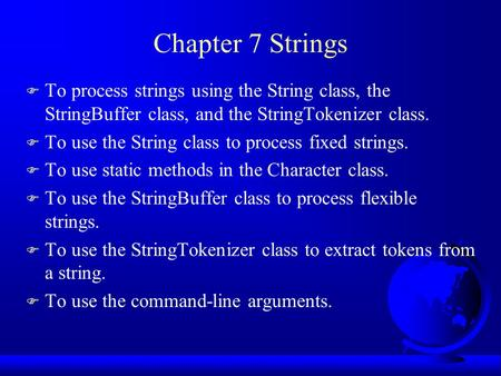 Chapter 7 Strings F To process strings using the String class, the StringBuffer class, and the StringTokenizer class. F To use the String class to process.