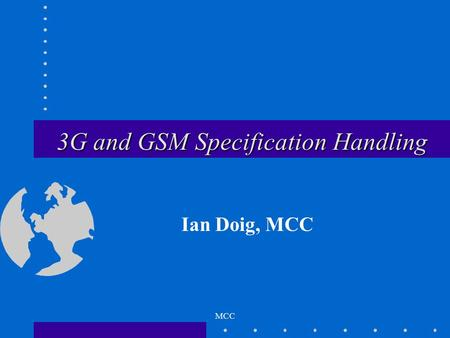 MCC 3G and GSM Specification Handling Ian Doig, MCC.