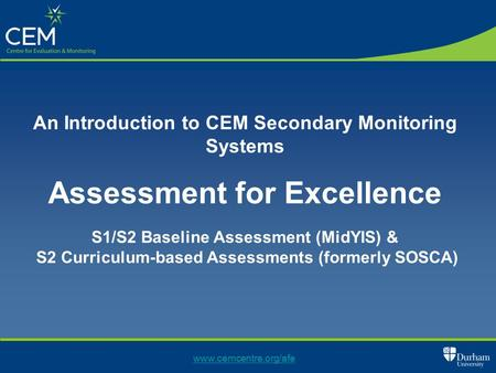 Www.cemcentre.org/afe An Introduction to CEM Secondary Monitoring Systems Assessment for Excellence S1/S2 Baseline Assessment (MidYIS) & S2 Curriculum-based.