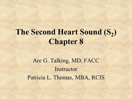The Second Heart Sound (S 2 ) Chapter 8 Are G. Talking, MD, FACC Instructor Patricia L. Thomas, MBA, RCIS.