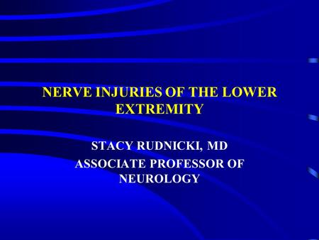 NERVE INJURIES OF THE LOWER EXTREMITY STACY RUDNICKI, MD ASSOCIATE PROFESSOR OF NEUROLOGY.
