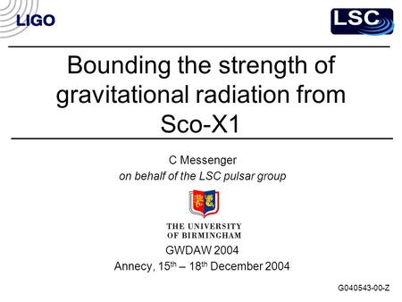 Bounding the strength of gravitational radiation from Sco-X1 C Messenger on behalf of the LSC pulsar group GWDAW 2004 Annecy, 15 th – 18 th December 2004.