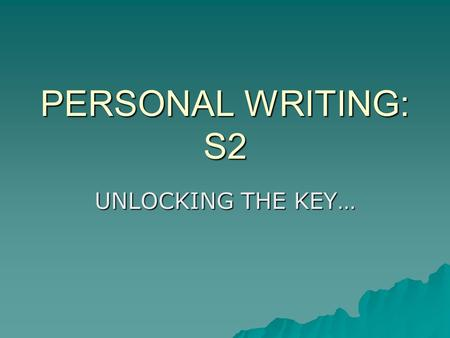 PERSONAL WRITING: S2 UNLOCKING THE KEY…. ACADEMIC TASK  We are going to create a piece of PERSONAL writing, using our senses and our ability to organise.