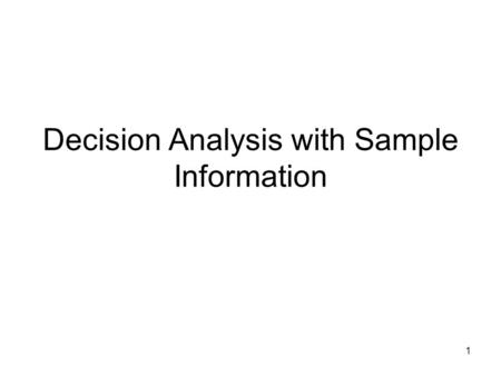1 Decision Analysis with Sample Information. 2 I begin here with our familiar example. States of Nature Decision Alternatives s1s2 d187 d2145 d320-9 At.