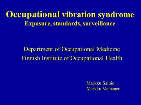Occupational vibration syndrome Exposure, standards, surveillance Department of Occupational Medicine Finnish Institute of Occupational Health Markku Sainio.