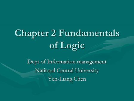 Chapter 2 Fundamentals of Logic Dept of Information management National Central University Yen-Liang Chen.