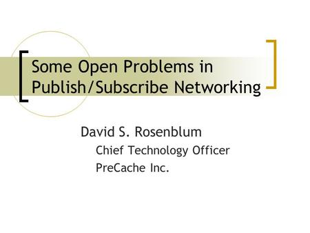 Some Open Problems in Publish/Subscribe Networking David S. Rosenblum Chief Technology Officer PreCache Inc.