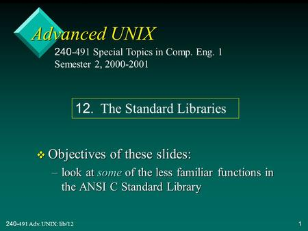 240-491 Adv. UNIX: lib/121 Advanced UNIX v Objectives of these slides: –look at some of the less familiar functions in the ANSI C Standard Library 240-491.