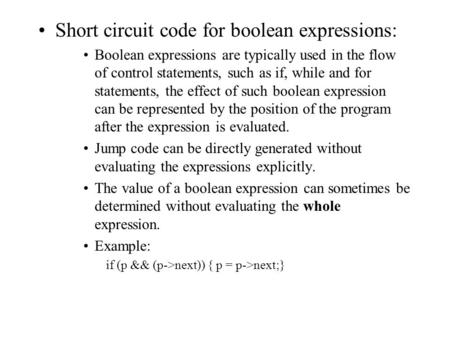 Short circuit code for boolean expressions: Boolean expressions are typically used in the flow of control statements, such as if, while and for statements,