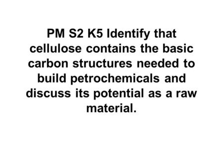 PM S2 K5 Identify that cellulose contains the basic carbon structures needed to build petrochemicals and discuss its potential as a raw material.