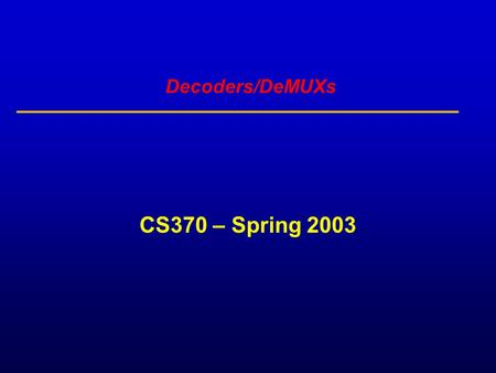 Decoders/DeMUXs CS370 – Spring 2003. Decoder: single data input, n control inputs, 2 outputs control inputs (called select S) represent Binary index of.